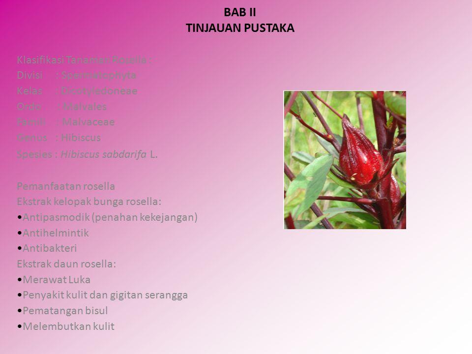 BAB II TINJAUAN PUSTAKA Klasifikasi Tanaman Rosella : Divisi : Spermatophyta Kelas : Dicotyledoneae Ordo : Malvales Famili : Malvaceae Genus : Hibiscus Spesies : Hibiscus sabdarifa L.