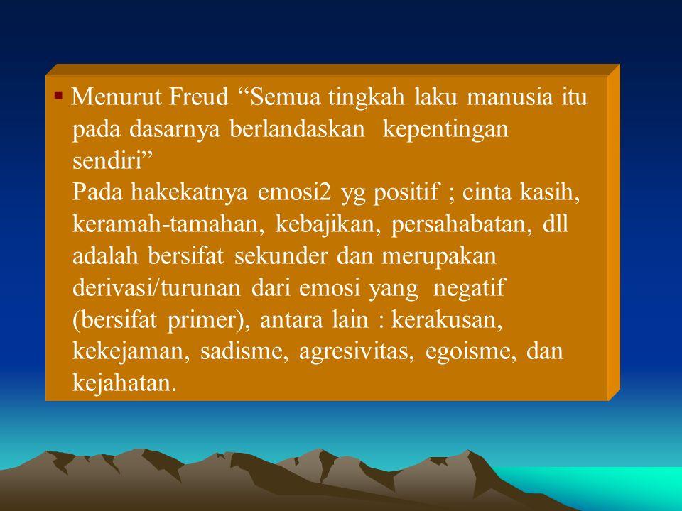  Menurut Freud Semua tingkah laku manusia itu pada dasarnya berlandaskan kepentingan sendiri Pada hakekatnya emosi2 yg positif ; cinta kasih, keramah-tamahan, kebajikan, persahabatan, dll adalah bersifat sekunder dan merupakan derivasi/turunan dari emosi yang negatif (bersifat primer), antara lain : kerakusan, kekejaman, sadisme, agresivitas, egoisme, dan kejahatan.