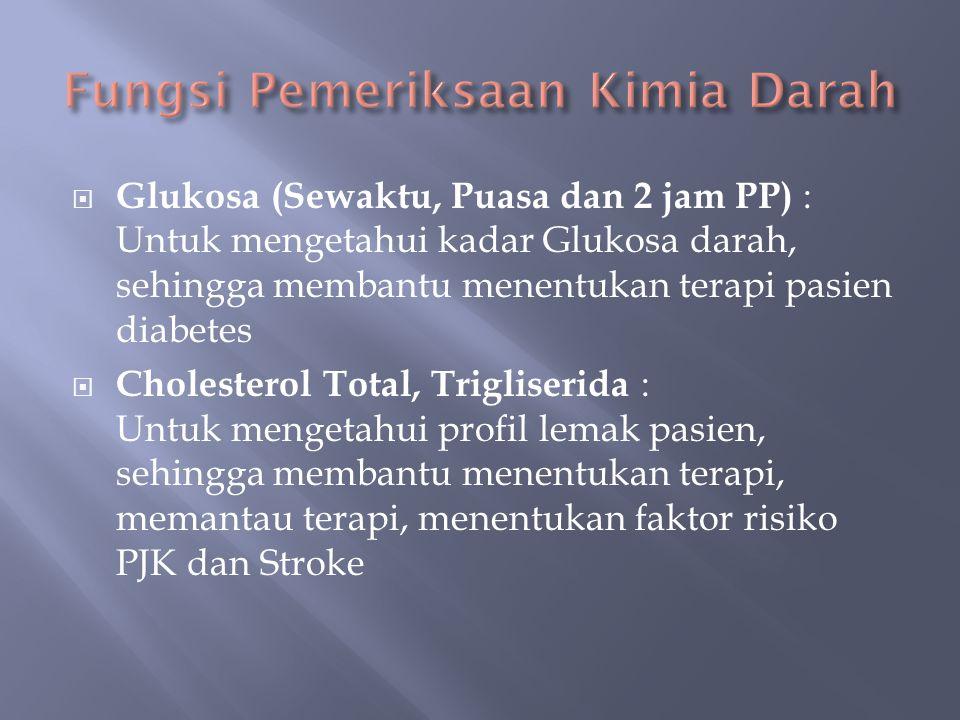  Glukosa (Sewaktu, Puasa dan 2 jam PP) : Untuk mengetahui kadar Glukosa darah, sehingga membantu menentukan terapi pasien diabetes  Cholesterol Total, Trigliserida : Untuk mengetahui profil lemak pasien, sehingga membantu menentukan terapi, memantau terapi, menentukan faktor risiko PJK dan Stroke
