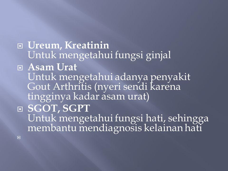  Ureum, Kreatinin Untuk mengetahui fungsi ginjal  Asam Urat Untuk mengetahui adanya penyakit Gout Arthritis (nyeri sendi karena tingginya kadar asam urat)  SGOT, SGPT Untuk mengetahui fungsi hati, sehingga membantu mendiagnosis kelainan hati 