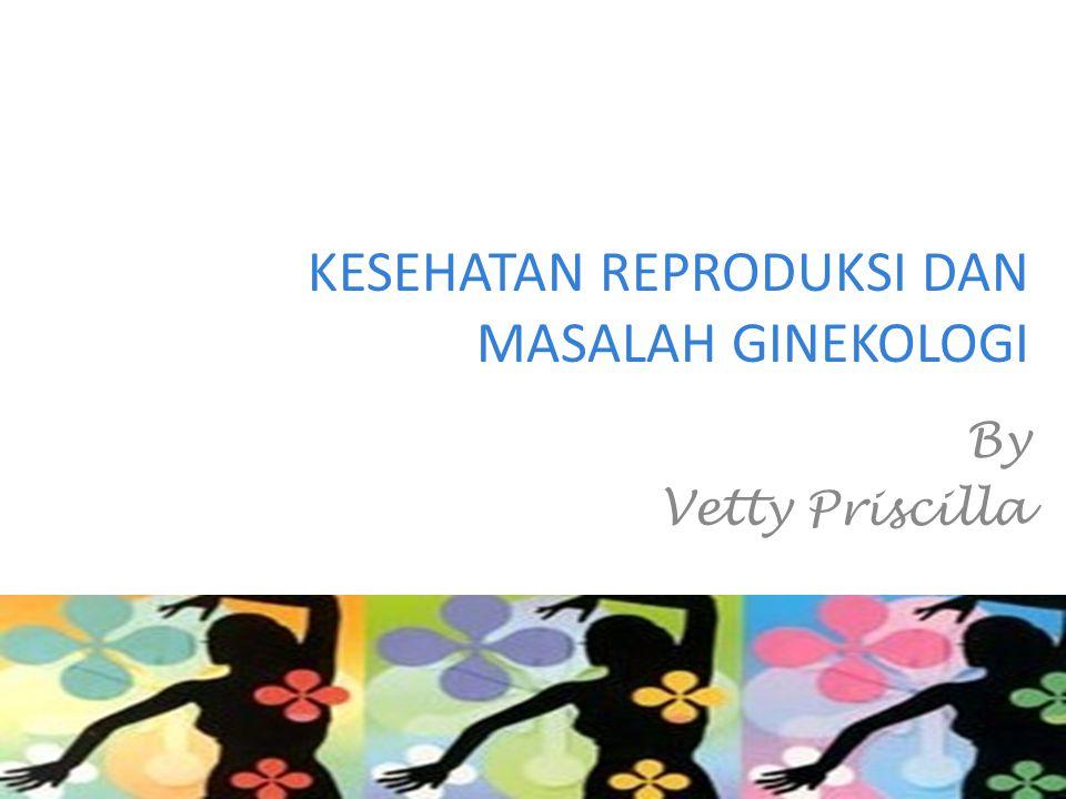 KESEHATAN REPRODUKSI DAN MASALAH GINEKOLOGI By Vetty Priscilla