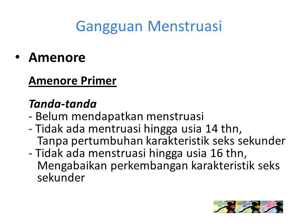 Gangguan Menstruasi Amenore Amenore Primer Tanda-tanda - Belum mendapatkan menstruasi - Tidak ada mentruasi hingga usia 14 thn, Tanpa pertumbuhan karakteristik seks sekunder - Tidak ada menstruasi hingga usia 16 thn, Mengabaikan perkembangan karakteristik seks sekunder