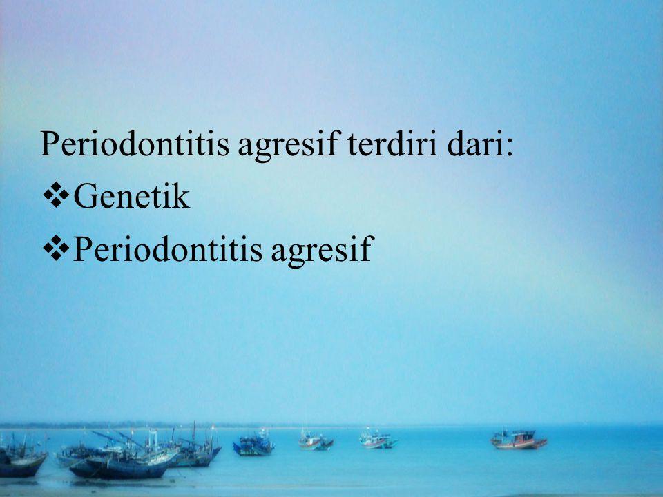 Periodontitis agresif terdiri dari:  Genetik  Periodontitis agresif