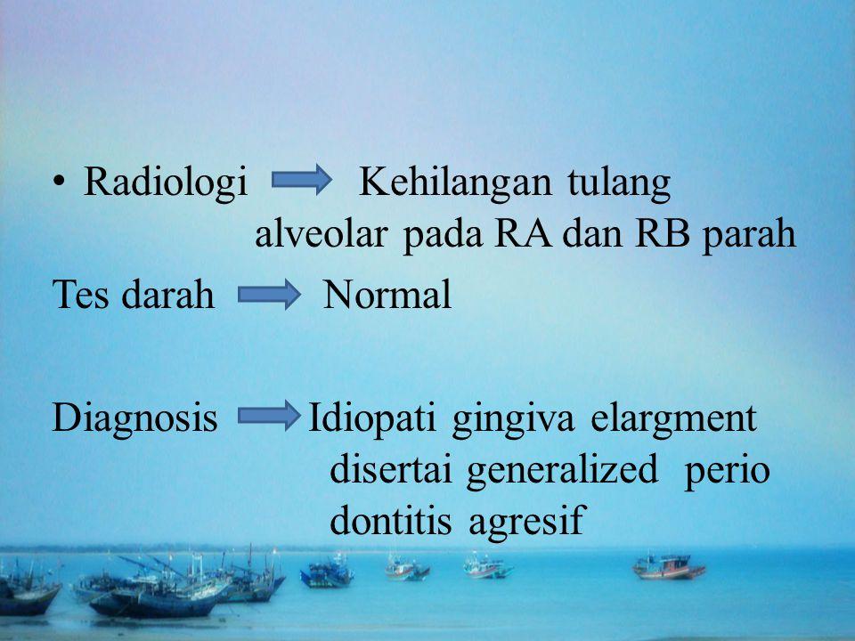 Radiologi Kehilangan tulang alveolar pada RA dan RB parah Tes darah Normal Diagnosis Idiopati gingiva elargment disertai generalized perio dontitis ag
