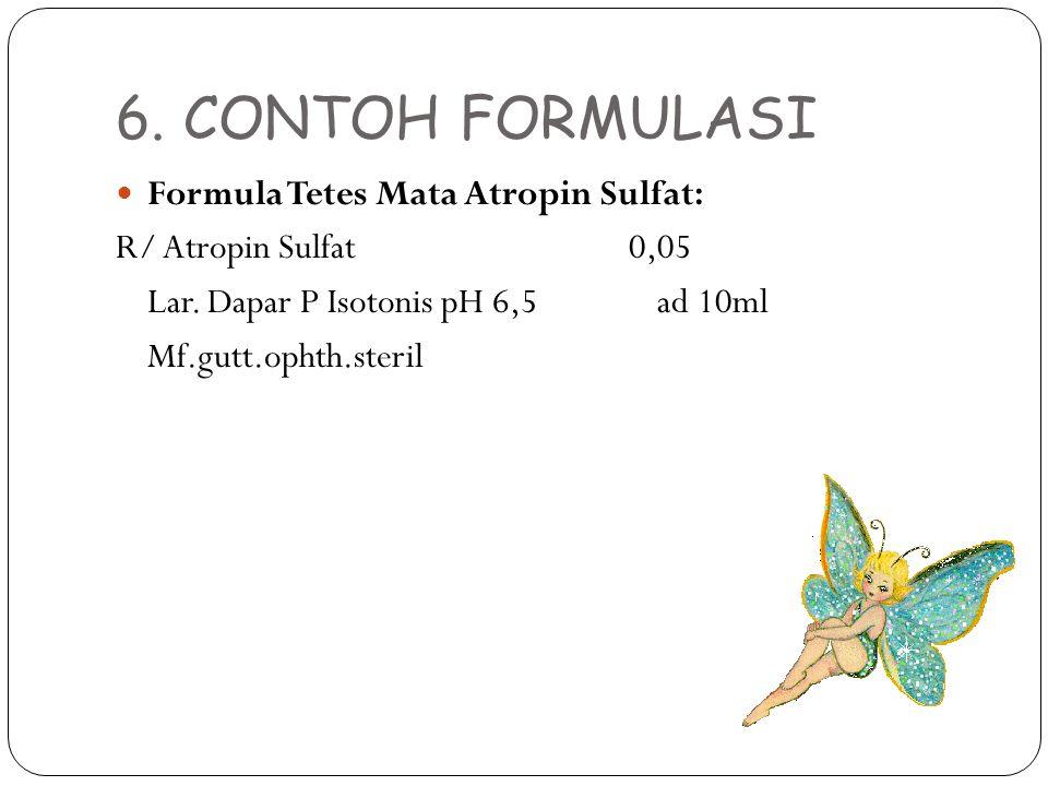 6. CONTOH FORMULASI Formula Tetes Mata Atropin Sulfat: R/ Atropin Sulfat 0,05 Lar. Dapar P Isotonis pH 6,5 ad 10ml Mf.gutt.ophth.steril