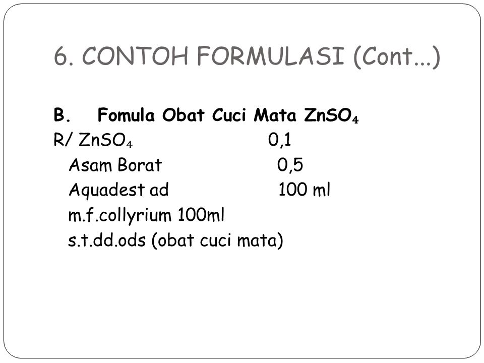6. CONTOH FORMULASI (Cont...) B. Fomula Obat Cuci Mata ZnSO ₄ R/ ZnSO ₄ 0,1 Asam Borat 0,5 Aquadest ad 100 ml m.f.collyrium 100ml s.t.dd.ods (obat cuc