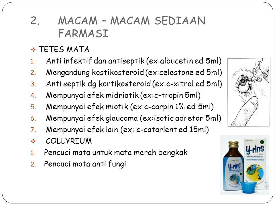 2. MACAM – MACAM SEDIAAN FARMASI  TETES MATA 1. Anti infektif dan antiseptik (ex:albucetin ed 5ml) 2. Mengandung kostikosteroid (ex:celestone ed 5ml)