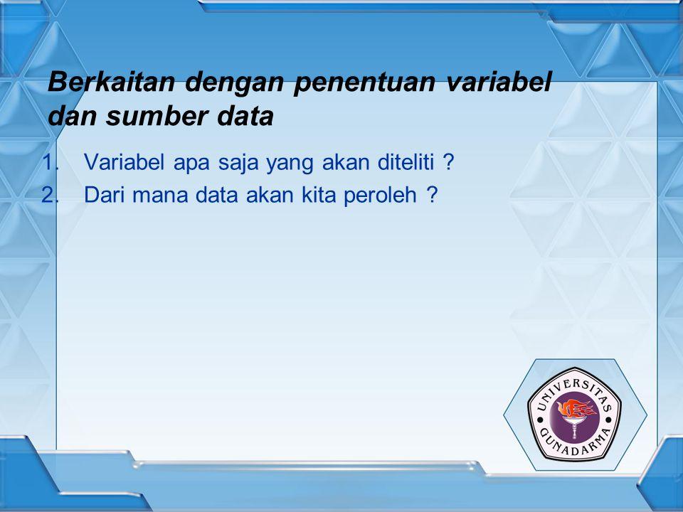 Berkaitan dengan penentuan variabel dan sumber data 1.Variabel apa saja yang akan diteliti ? 2.Dari mana data akan kita peroleh ?