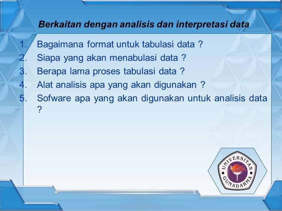 Berkaitan dengan analisis dan interpretasi data 1.Bagaimana format untuk tabulasi data ? 2.Siapa yang akan menabulasi data ? 3.Berapa lama proses tabu