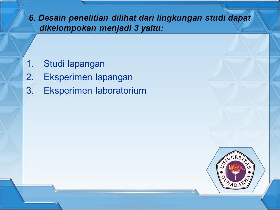 6. Desain penelitian dilihat dari lingkungan studi dapat dikelompokan menjadi 3 yaitu: 1.Studi lapangan 2.Eksperimen lapangan 3.Eksperimen laboratoriu