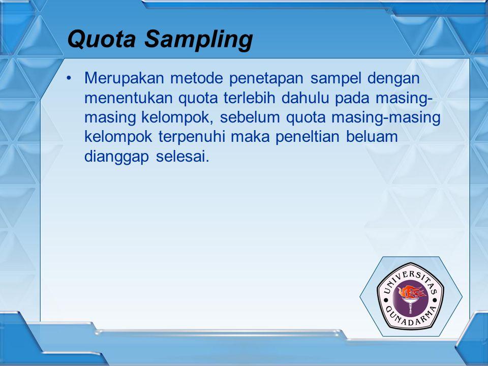 Quota Sampling Merupakan metode penetapan sampel dengan menentukan quota terlebih dahulu pada masing- masing kelompok, sebelum quota masing-masing kel