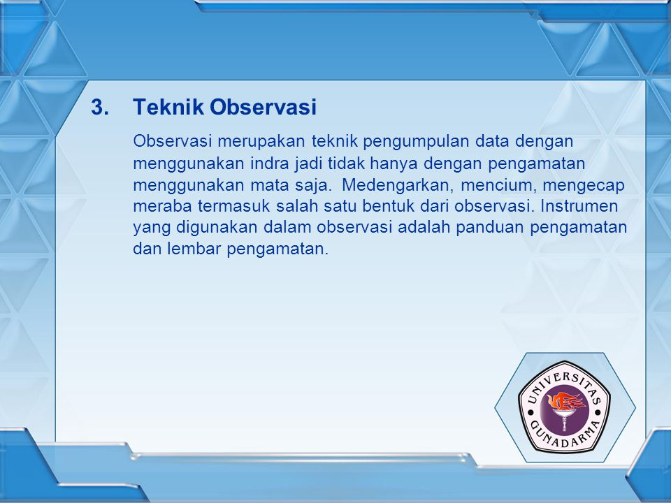 3.Teknik Observasi Observasi merupakan teknik pengumpulan data dengan menggunakan indra jadi tidak hanya dengan pengamatan menggunakan mata saja. Mede