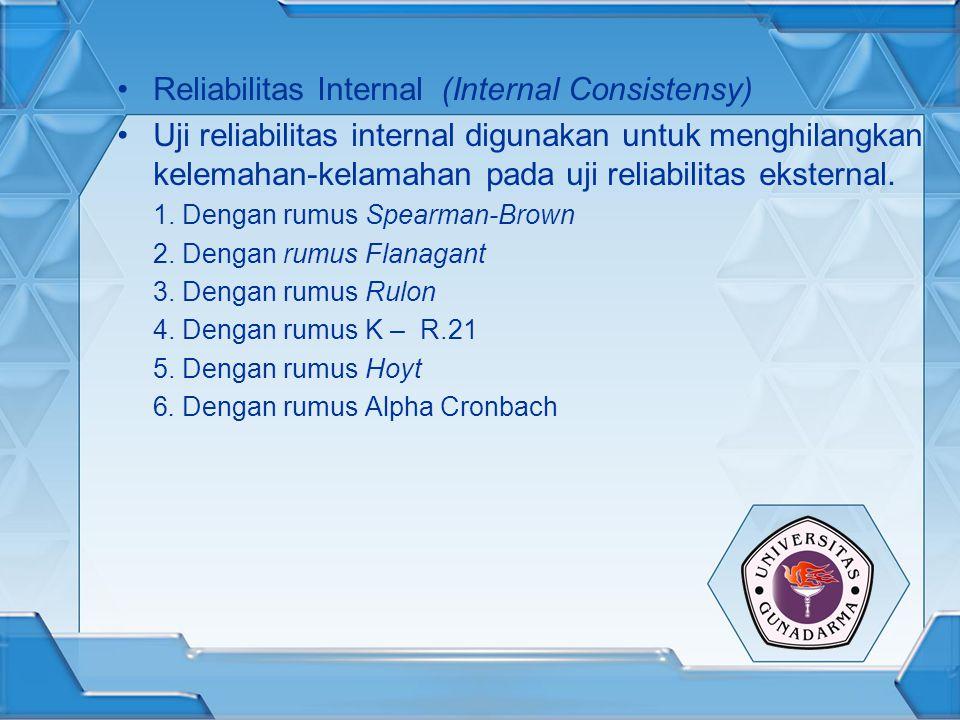 Reliabilitas Internal (Internal Consistensy) Uji reliabilitas internal digunakan untuk menghilangkan kelemahan-kelamahan pada uji reliabilitas ekstern