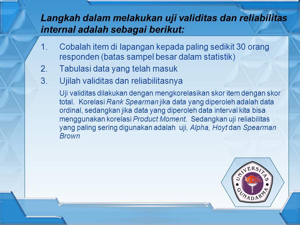 Langkah dalam melakukan uji validitas dan reliabilitas internal adalah sebagai berikut: 1.Cobalah item di lapangan kepada paling sedikit 30 orang resp