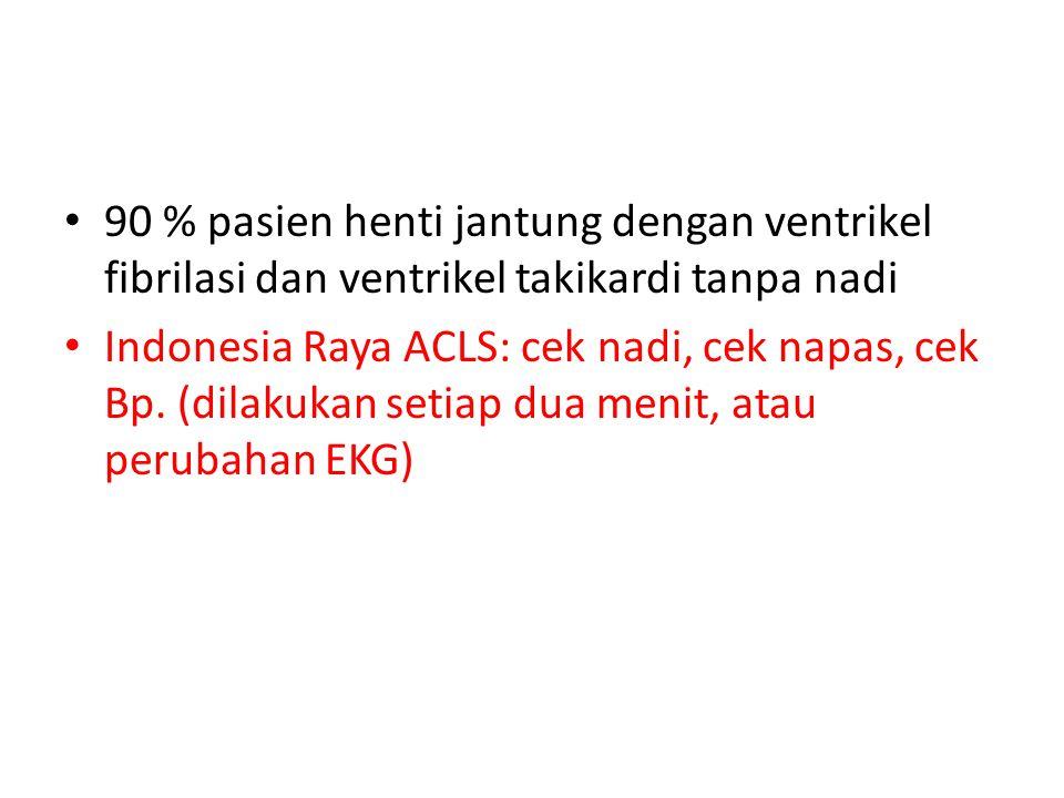 90 % pasien henti jantung dengan ventrikel fibrilasi dan ventrikel takikardi tanpa nadi Indonesia Raya ACLS: cek nadi, cek napas, cek Bp.