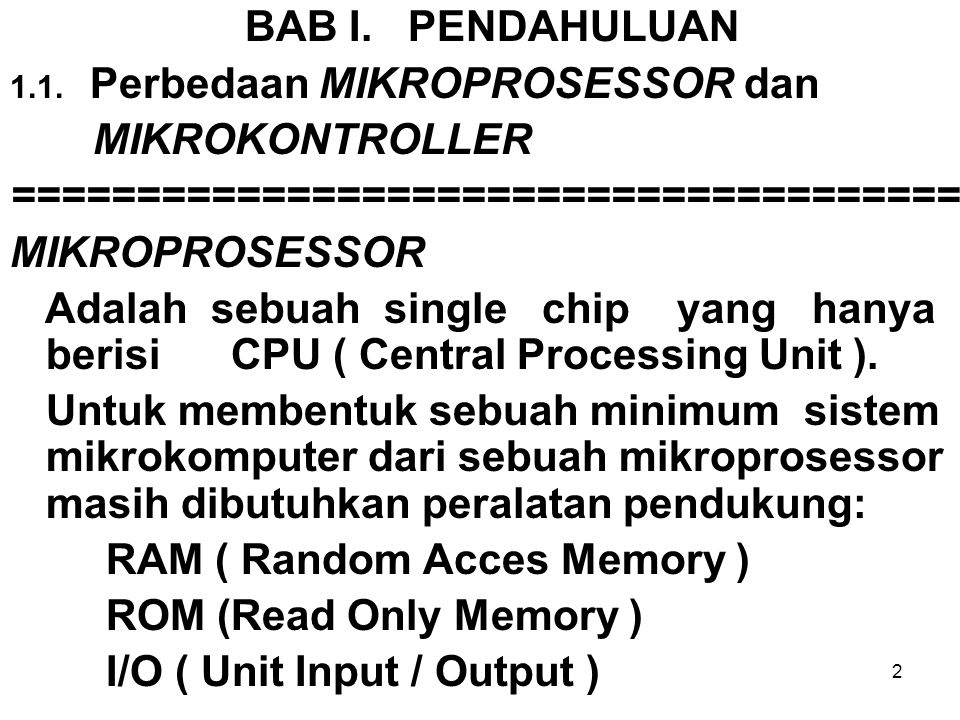 3 MIKROKONTROLLER Adalah sebuah single chip yang di dalam- nya sudah berisi - CPU ( Central Processing Unit ) - RAM (Random Acces Memory) - ROM (Read Only Memory) - I/O (Unit Input / Output) - Timer/Counter, Serial COM Port.