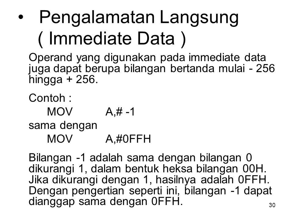 30 Pengalamatan Langsung ( Immediate Data ) Operand yang digunakan pada immediate data juga dapat berupa bilangan bertanda mulai - 256 hingga + 256.