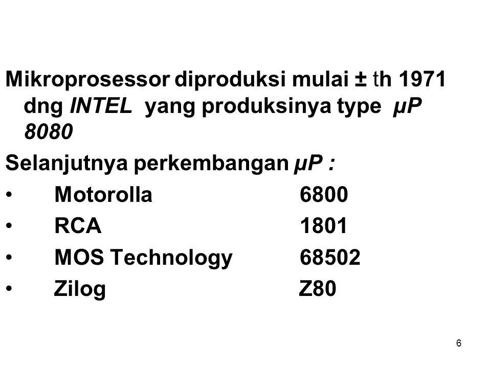 6 Mikroprosessor diproduksi mulai ± th 1971 dng INTEL yang produksinya type µP 8080 Selanjutnya perkembangan µP : Motorolla6800 RCA1801 MOS Technology68502 Zilog Z80