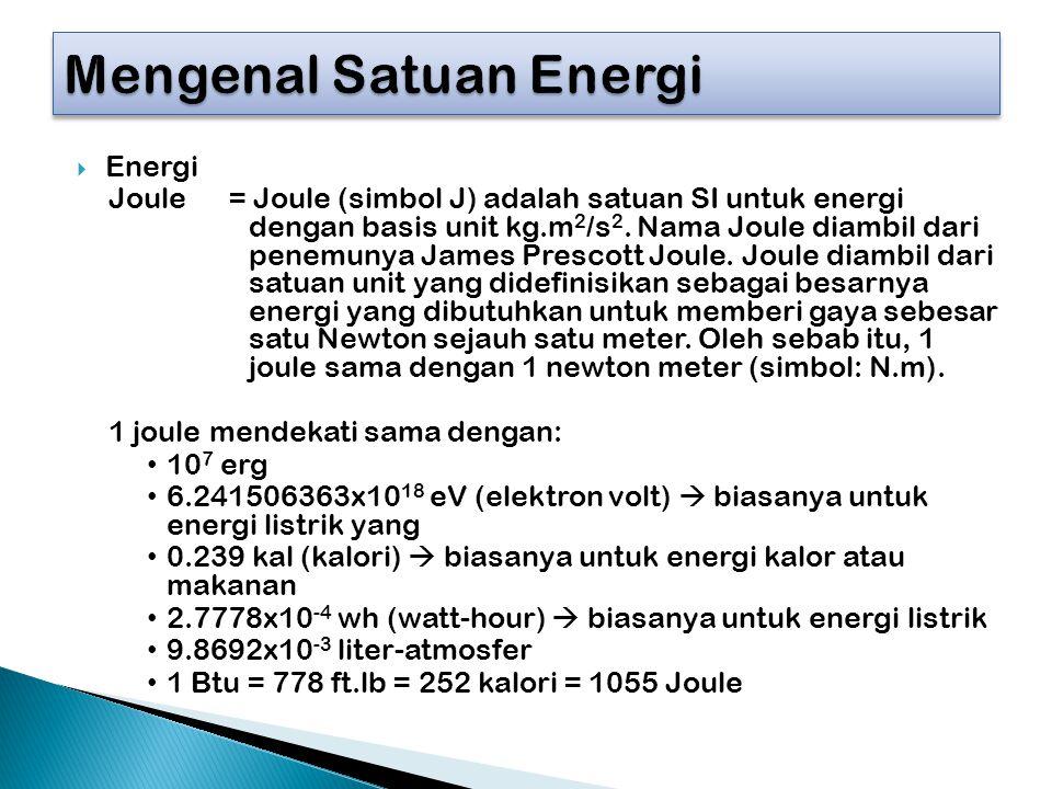  Energi Joule= Joule (simbol J) adalah satuan SI untuk energi dengan basis unit kg.m 2 /s 2. Nama Joule diambil dari penemunya James Prescott Joule.
