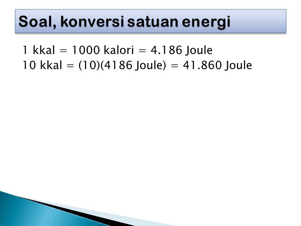 1 kkal = 1000 kalori = 4.186 Joule 10 kkal = (10)(4186 Joule) = 41.860 Joule