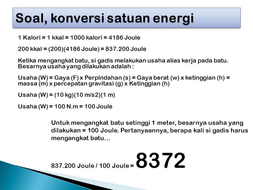1 Kalori = 1 kkal = 1000 kalori = 4186 Joule 200 kkal = (200)(4186 Joule) = 837.200 Joule Ketika mengangkat batu, si gadis melakukan usaha alias kerja