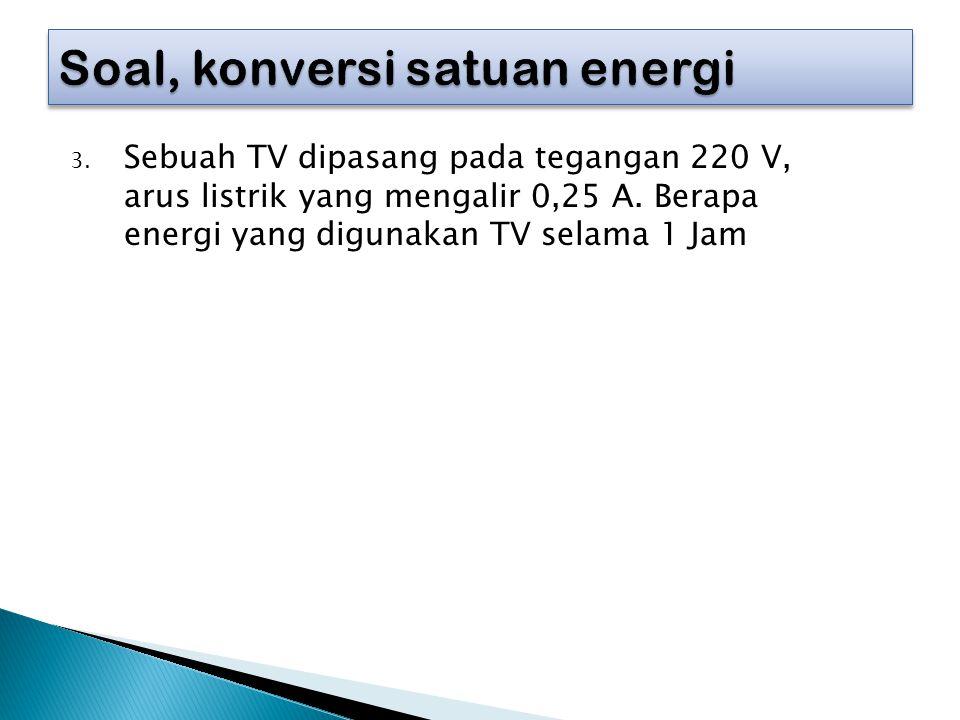 3. Sebuah TV dipasang pada tegangan 220 V, arus listrik yang mengalir 0,25 A. Berapa energi yang digunakan TV selama 1 Jam