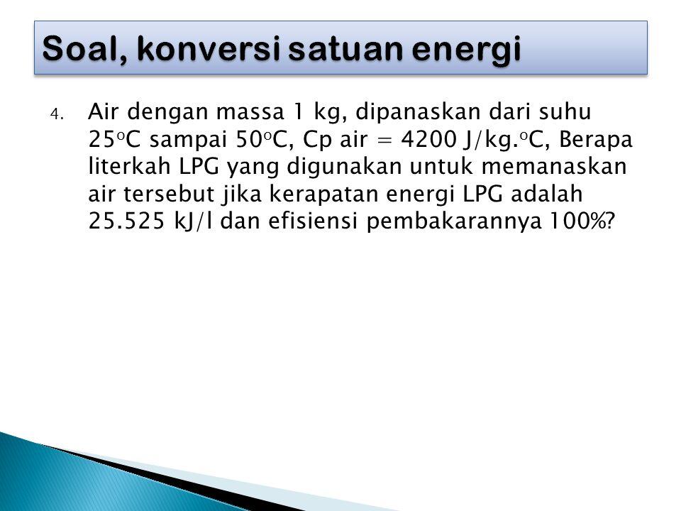 4. Air dengan massa 1 kg, dipanaskan dari suhu 25 o C sampai 50 o C, Cp air = 4200 J/kg. o C, Berapa literkah LPG yang digunakan untuk memanaskan air