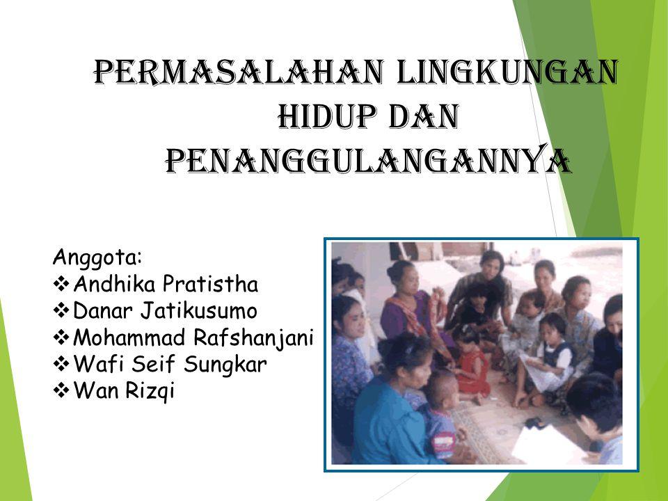 Permasalahan lingkungan hidup dan penanggulangannya Anggota:  Andhika Pratistha  Danar Jatikusumo  Mohammad Rafshanjani  Wafi Seif Sungkar  Wan R