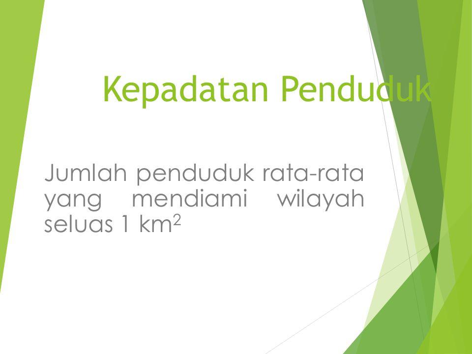 Kepadatan Penduduk Jumlah penduduk rata-rata yang mendiami wilayah seluas 1 km 2