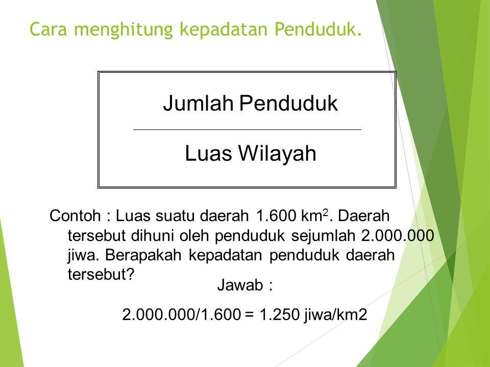 Cara menghitung kepadatan Penduduk. Jumlah Penduduk Luas Wilayah Contoh : Luas suatu daerah 1.600 km 2. Daerah tersebut dihuni oleh penduduk sejumlah