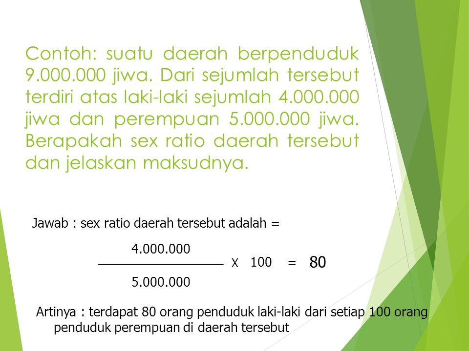 Contoh: suatu daerah berpenduduk 9.000.000 jiwa. Dari sejumlah tersebut terdiri atas laki-laki sejumlah 4.000.000 jiwa dan perempuan 5.000.000 jiwa. B