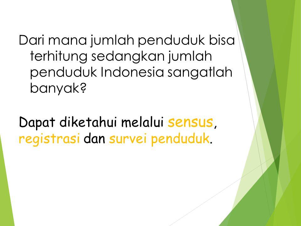 melalui Dapat diketahui melalui sensus, registrasi dan survei penduduk. Dari mana jumlah penduduk bisa terhitung sedangkan jumlah penduduk Indonesia s