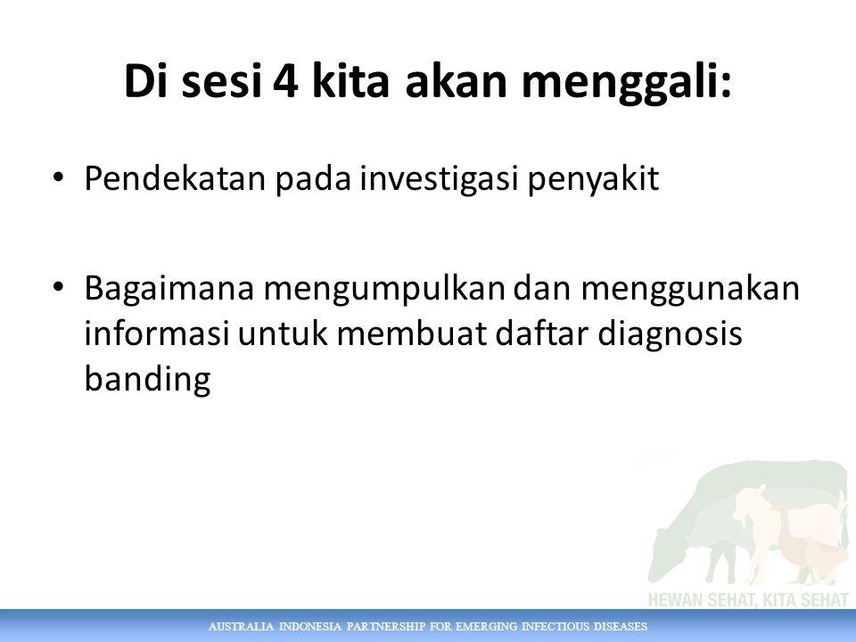 AUSTRALIA INDONESIA PARTNERSHIP FOR EMERGING INFECTIOUS DISEASES Di sesi 4 kita akan menggali: Pendekatan pada investigasi penyakit Bagaimana mengumpulkan dan menggunakan informasi untuk membuat daftar diagnosis banding