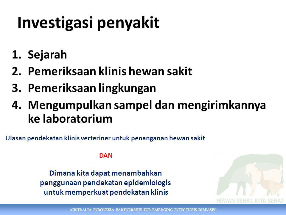 AUSTRALIA INDONESIA PARTNERSHIP FOR EMERGING INFECTIOUS DISEASES Investigasi penyakit 1.Sejarah 2.Pemeriksaan klinis hewan sakit 3.Pemeriksaan lingkungan 4.Mengumpulkan sampel dan mengirimkannya ke laboratorium Ulasan pendekatan klinis verteriner untuk penanganan hewan sakit DAN Dimana kita dapat menambahkan penggunaan pendekatan epidemiologis untuk memperkuat pendekatan klinis