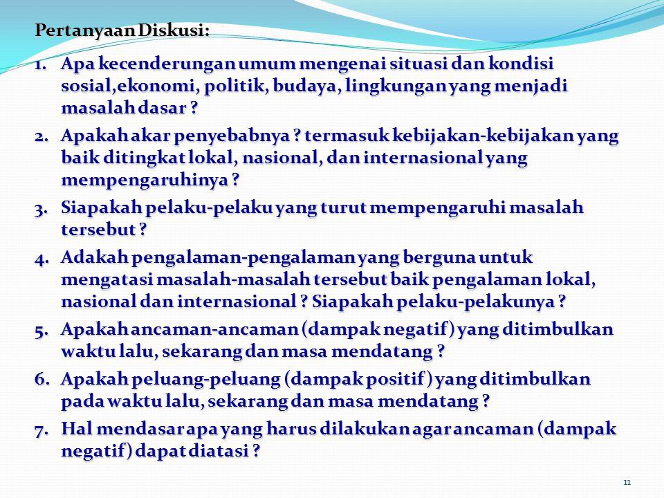 11 Pertanyaan Diskusi: 1.Apa kecenderungan umum mengenai situasi dan kondisi sosial,ekonomi, politik, budaya, lingkungan yang menjadi masalah dasar ?