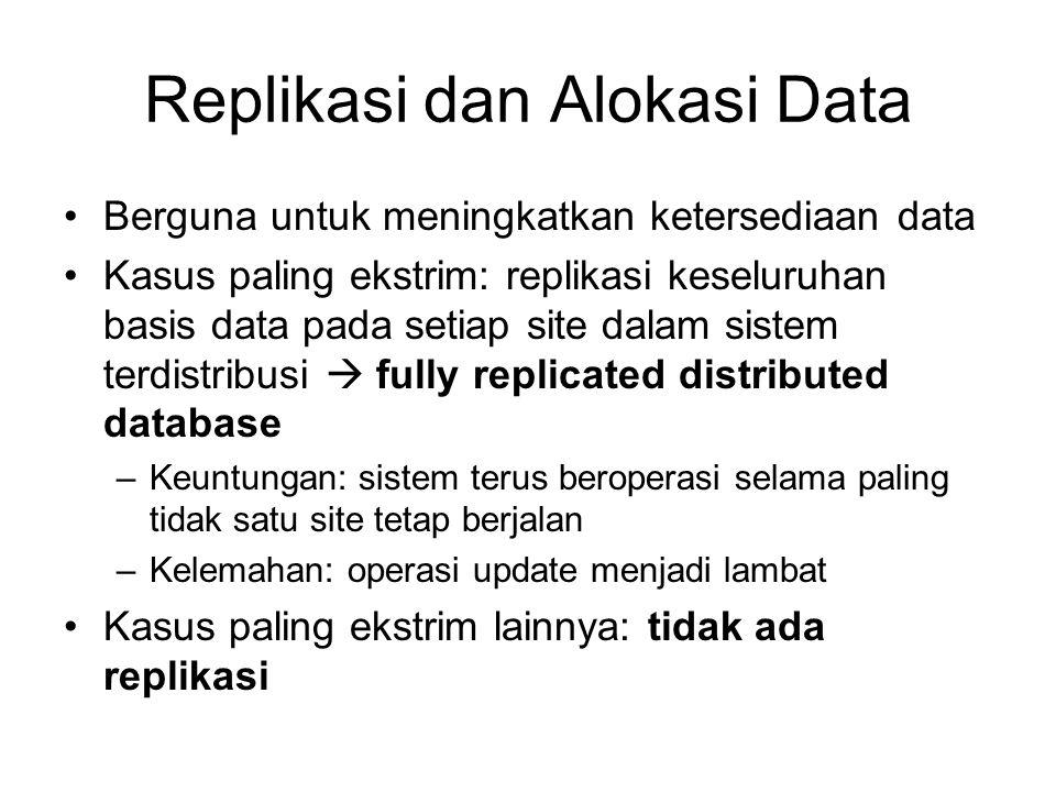 Replikasi dan Alokasi Data Berguna untuk meningkatkan ketersediaan data Kasus paling ekstrim: replikasi keseluruhan basis data pada setiap site dalam sistem terdistribusi  fully replicated distributed database –Keuntungan: sistem terus beroperasi selama paling tidak satu site tetap berjalan –Kelemahan: operasi update menjadi lambat Kasus paling ekstrim lainnya: tidak ada replikasi