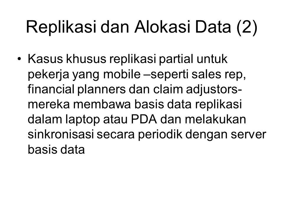 Replikasi dan Alokasi Data (2) Kasus khusus replikasi partial untuk pekerja yang mobile –seperti sales rep, financial planners dan claim adjustors- mereka membawa basis data replikasi dalam laptop atau PDA dan melakukan sinkronisasi secara periodik dengan server basis data