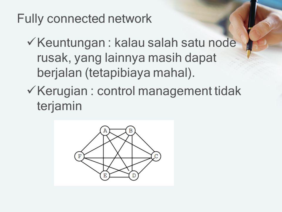 Fully connected network Keuntungan : kalau salah satu node rusak, yang lainnya masih dapat berjalan (tetapibiaya mahal). Kerugian : control management