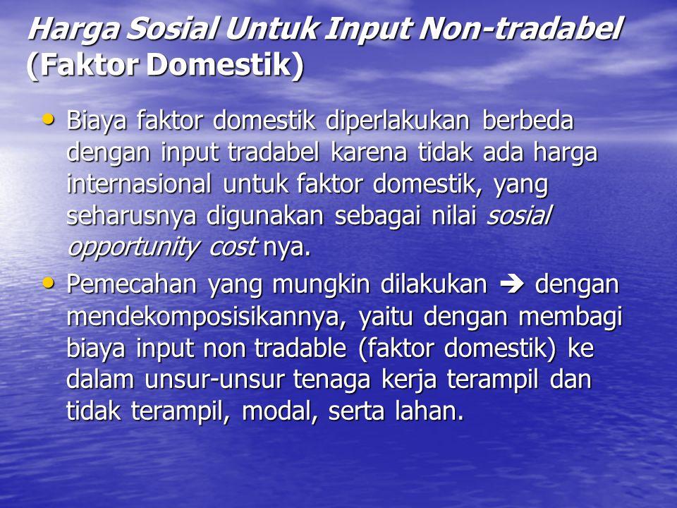 Harga Sosial Untuk Input Non-tradabel (Faktor Domestik) Biaya faktor domestik diperlakukan berbeda dengan input tradabel karena tidak ada harga intern