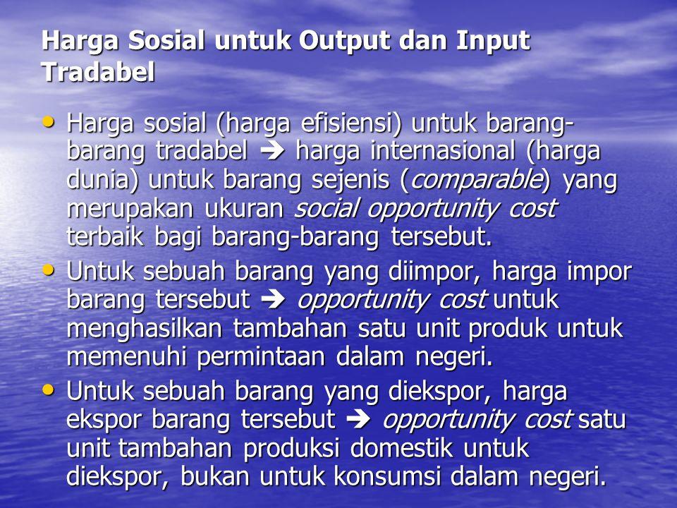 Harga Sosial untuk Output dan Input Tradabel Harga sosial (harga efisiensi) untuk barang- barang tradabel  harga internasional (harga dunia) untuk ba