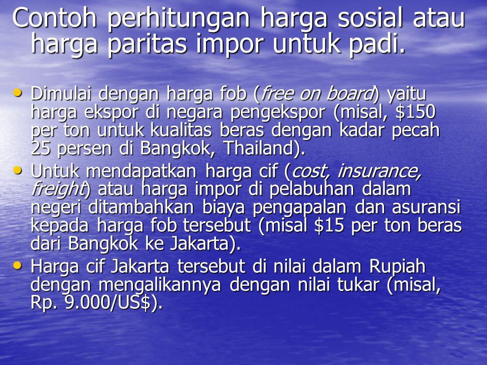 Contoh perhitungan harga sosial atau harga paritas impor untuk padi. Dimulai dengan harga fob (free on board) yaitu harga ekspor di negara pengekspor