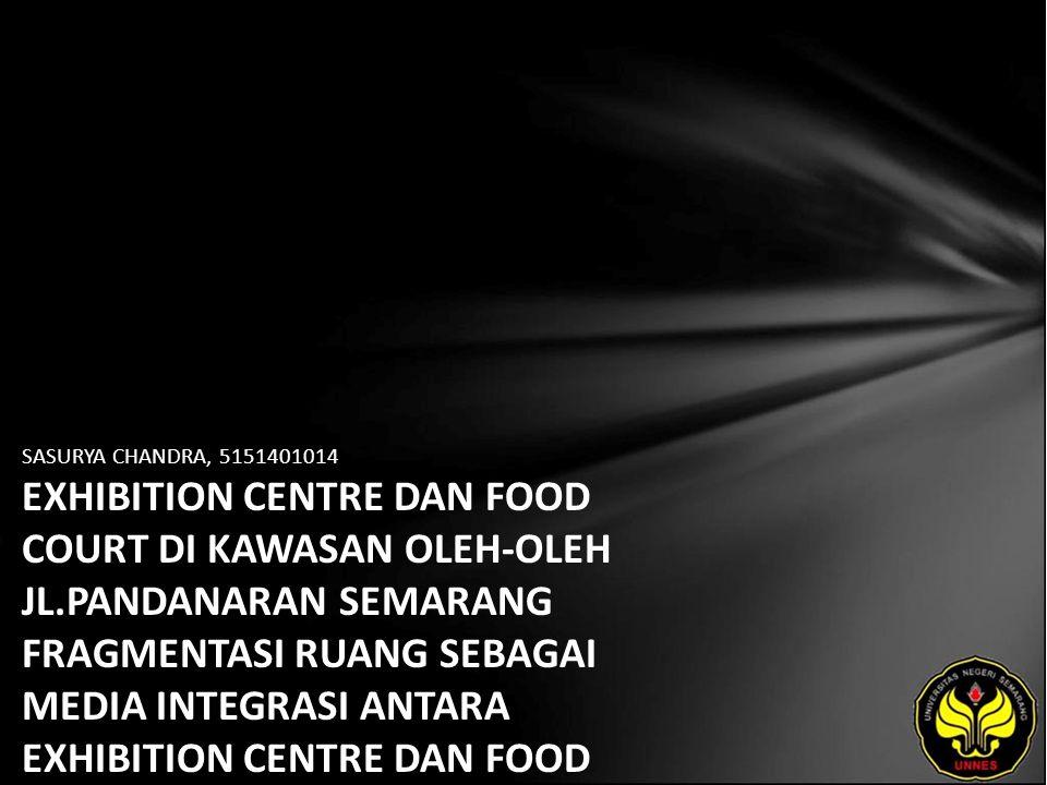 SASURYA CHANDRA, 5151401014 EXHIBITION CENTRE DAN FOOD COURT DI KAWASAN OLEH-OLEH JL.PANDANARAN SEMARANG FRAGMENTASI RUANG SEBAGAI MEDIA INTEGRASI ANTARA EXHIBITION CENTRE DAN FOOD COURT