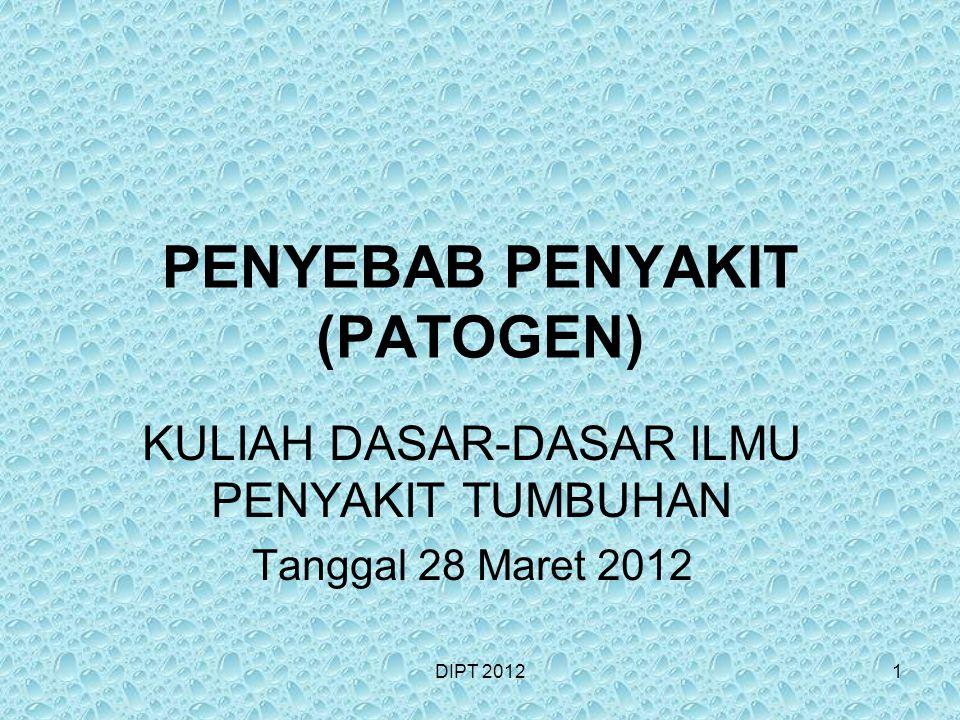 PENYEBAB PENYAKIT (PATOGEN) KULIAH DASAR-DASAR ILMU PENYAKIT TUMBUHAN Tanggal 28 Maret 2012 DIPT 20121