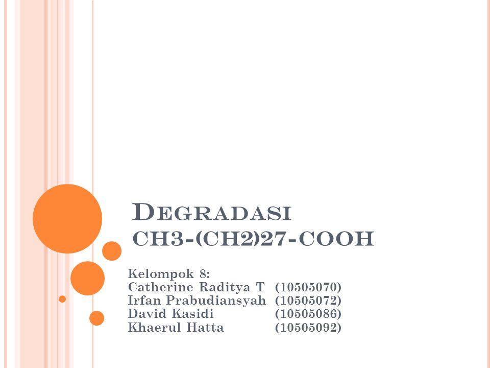 D EGRADASI CH3-(CH2)27-COOH Kelompok 8: Catherine Raditya T(10505070) Irfan Prabudiansyah(10505072) David Kasidi(10505086) Khaerul Hatta(10505092)