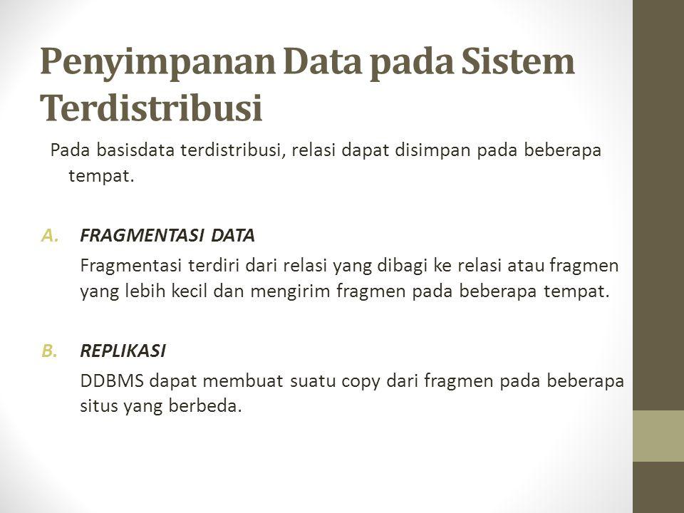 Penyimpanan Data pada Sistem Terdistribusi Pada basisdata terdistribusi, relasi dapat disimpan pada beberapa tempat. A.FRAGMENTASI DATA Fragmentasi te