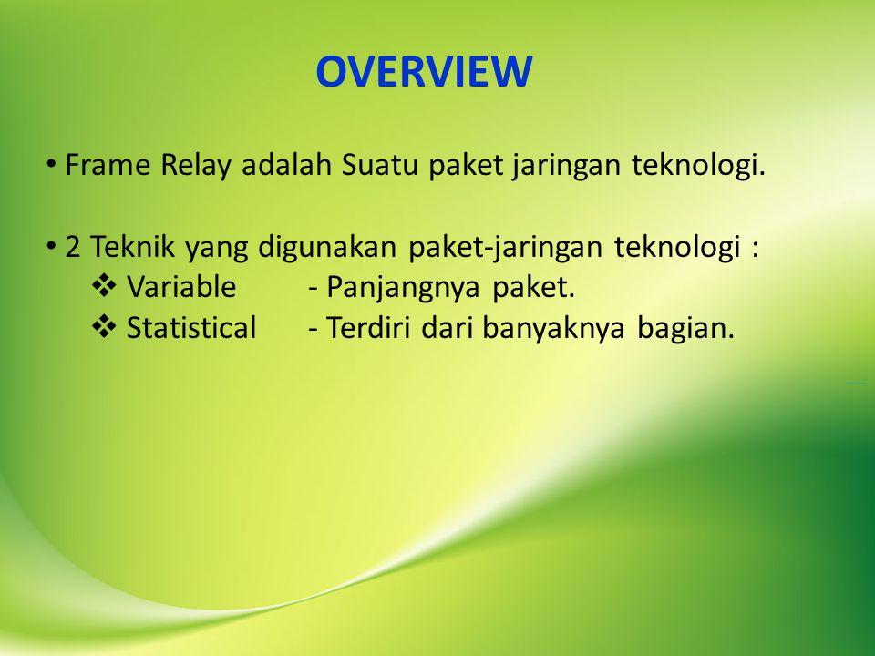 OVERVIEW Frame Relay adalah Suatu paket jaringan teknologi. 2 Teknik yang digunakan paket-jaringan teknologi :  Variable- Panjangnya paket.  Statist