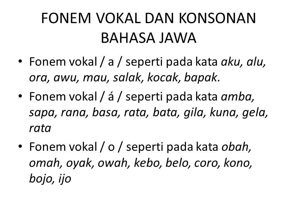 FONEM VOKAL DAN KONSONAN BAHASA JAWA(lanjutan) Fonem vokal /i/ seperti pada kata impen, idu, iso, ijab, ilang, iwak, miri, siji, pari, lali, wani Fonem Vokal / u / seperti pada urip, udan, ulem, ula, urang, udun, wulu, tuku, saru, dudu kuku Fonem vokal / e /.