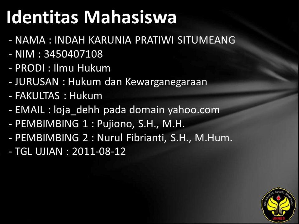 Identitas Mahasiswa - NAMA : INDAH KARUNIA PRATIWI SITUMEANG - NIM : 3450407108 - PRODI : Ilmu Hukum - JURUSAN : Hukum dan Kewarganegaraan - FAKULTAS : Hukum - EMAIL : loja_dehh pada domain yahoo.com - PEMBIMBING 1 : Pujiono, S.H., M.H.