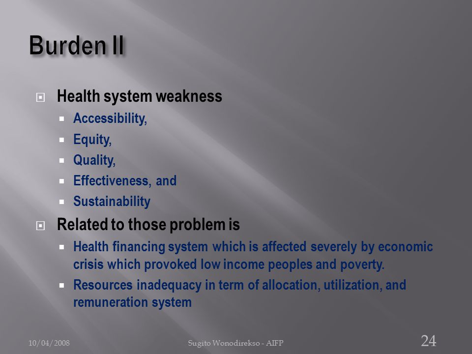  Health system weakness  Accessibility,  Equity,  Quality,  Effectiveness, and  Sustainability  Related to those problem is  Health financing system which is affected severely by economic crisis which provoked low income peoples and poverty.