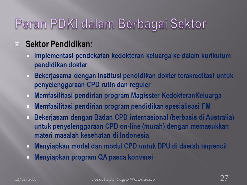  Sektor Pendidikan:  Implementasi pendekatan kedokteran keluarga ke dalam kurikulum pendidikan dokter  Bekerjasama dengan institusi pendidikan dokter terakreditasi untuk penyelenggaraan CPD rutin dan reguler  Memfasilitasi pendirian program Magisster KedokteranKeluarga  Memfasilitasi pendirian program pendidikan spesialisasi FM  Bekerjasam dengan Badan CPD internasional (berbasis di Australia) untuk penyelenggaraan CPD on-line (murah) dengan memasukkan materi masalah kesehatan di Indonesia  Menyiapkan model dan modul CPD untuk DPU di daerah terpencil  Menyiapkan program QA pasca konversi 12/21/2008Peran PDKI - Sugito Wonodirekso 27